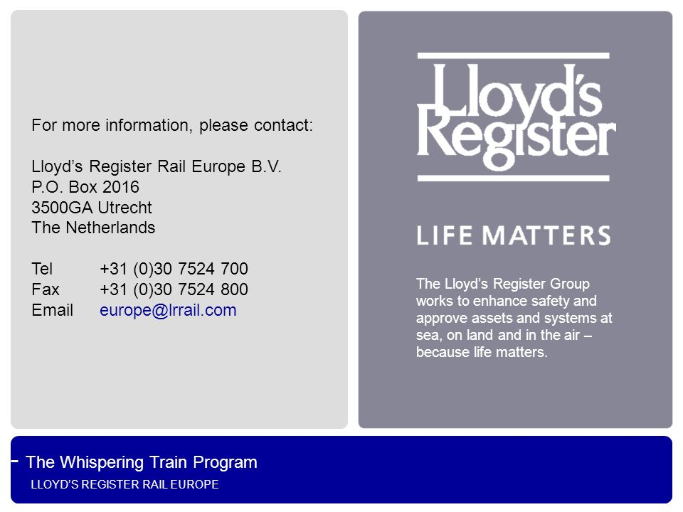 The Whispering Train Program LLOYDS REGISTER RAIL EUROPE The Lloyds Register Group works to enhance safety and approve assets and systems at sea, on l