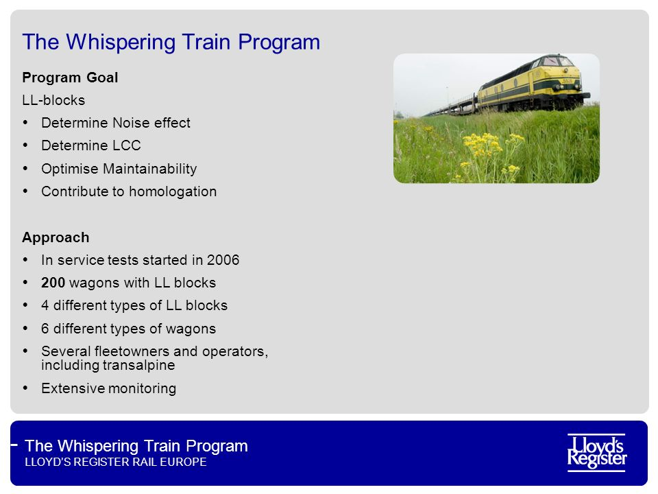 The Whispering Train Program LLOYDS REGISTER RAIL EUROPE Development of Equivalent Conicity Conclusions from analysis of more than 10.000 wheel profiles of 130 wagons With LL/K-blocks increase of EC, with GG more/less stable LL block type Huge differences Type LL-block: Sinter vs Organic Type of wagon GG block type