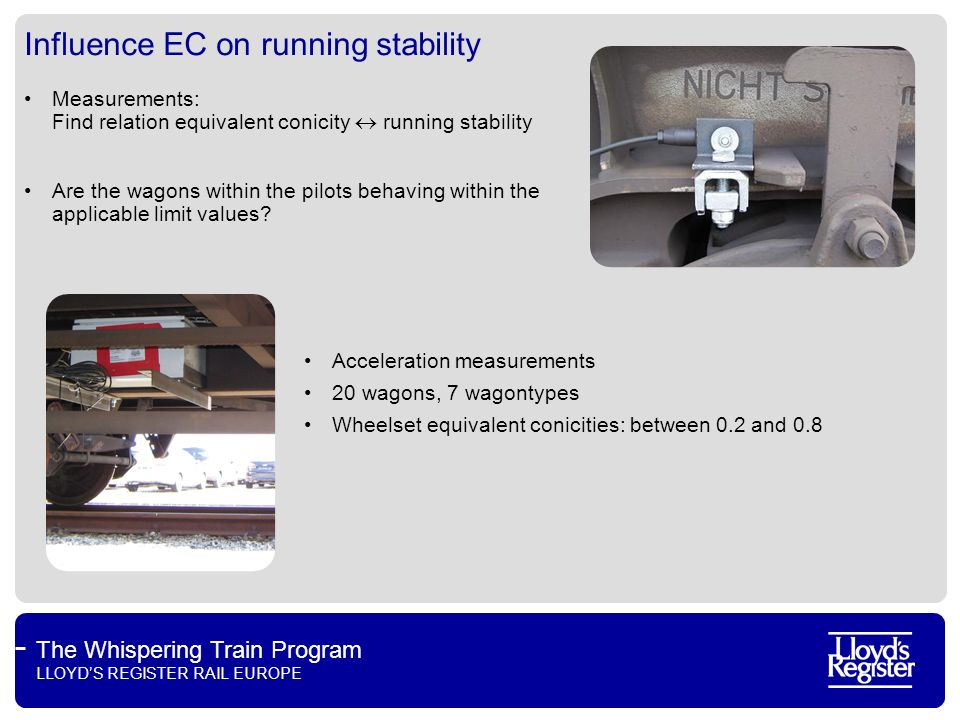 The Whispering Train Program LLOYDS REGISTER RAIL EUROPE Influence EC on running stability Current UIC statement Based on limited insights, max EC of 0.23 (unknown track quality) or 0.4 (known track quality) allowed Results of measurements Whispering Train Up to EC of 0.6 no inadmissible running behaviour has been detected: On wagon types considered On track sections considered (mainly in NL, but also other countries) With speeds considered (max 100 km/h!) For these applications 0.6 could be used as limit