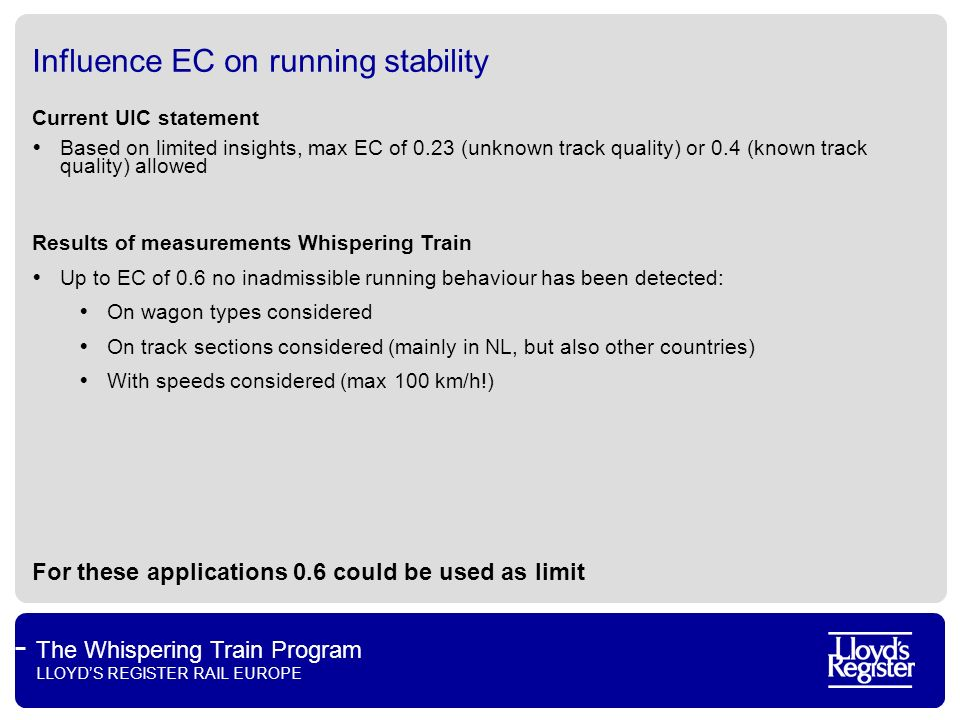 The Whispering Train Program LLOYDS REGISTER RAIL EUROPE Influence Equivalent Conicity on LCC Mileage before reprofiling is needed: Cast iron: 300.000 – 350.000 km LL-blocks in these applications: Scenario for equivalent conicity limit Block typeEC max = 0.23EC max = 0.6 A50.000 – 100.000170.000 – 250.000 B50.000 – 100.000170.000 – 250.000 C150.000 – 200.000> 250.000 Blocktype Retrofitting costsAdditional LCC costs per 1000 km Min (2x Bg)Max (2x Bgu) Min (EC max = 0.6)Max (EC max = 0.23) A 1,200.00 2,160.00 3 31 B 1,200.00 2,160.00 10 53 C 800.00 1,360.00 4 17 Inspection costs wheelsets excludedCosts for homologation/brake tests excluded