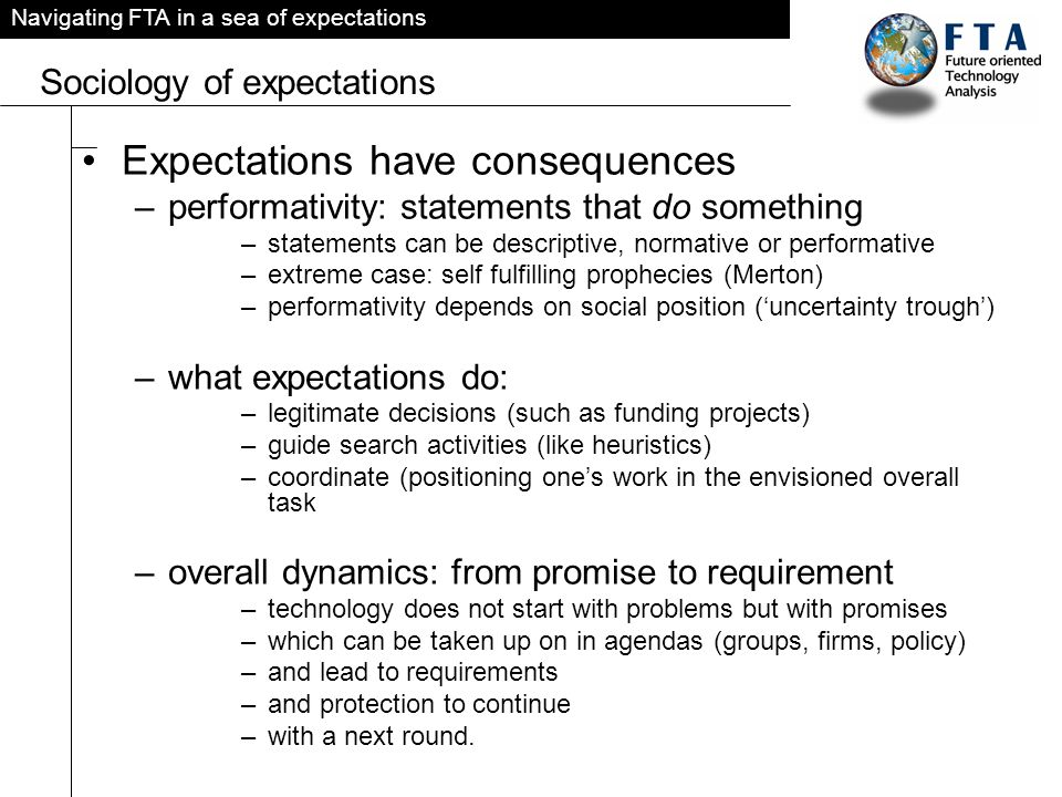 Navigating FTA in a sea of expectations Sociology of expectations Expectations have consequences –performativity: statements that do something –statements can be descriptive, normative or performative –extreme case: self fulfilling prophecies (Merton) –performativity depends on social position (uncertainty trough) –what expectations do: –legitimate decisions (such as funding projects) –guide search activities (like heuristics) –coordinate (positioning ones work in the envisioned overall task –overall dynamics: from promise to requirement –technology does not start with problems but with promises –which can be taken up on in agendas (groups, firms, policy) –and lead to requirements –and protection to continue –with a next round.