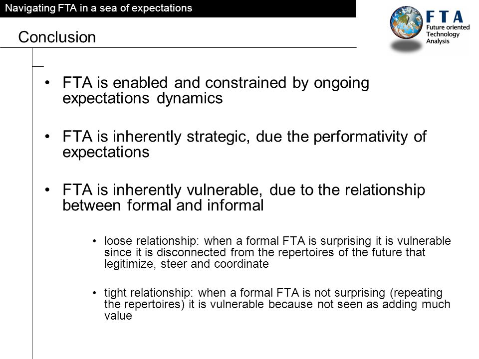 Navigating FTA in a sea of expectations Conclusion FTA is enabled and constrained by ongoing expectations dynamics FTA is inherently strategic, due the performativity of expectations FTA is inherently vulnerable, due to the relationship between formal and informal loose relationship: when a formal FTA is surprising it is vulnerable since it is disconnected from the repertoires of the future that legitimize, steer and coordinate tight relationship: when a formal FTA is not surprising (repeating the repertoires) it is vulnerable because not seen as adding much value