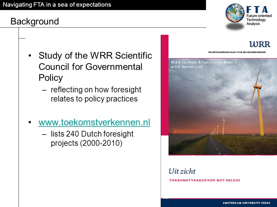 Navigating FTA in a sea of expectations Background Study of the WRR Scientific Council for Governmental Policy –reflecting on how foresight relates to policy practices www.toekomstverkennen.nl –lists 240 Dutch foresight projects (2000-2010)
