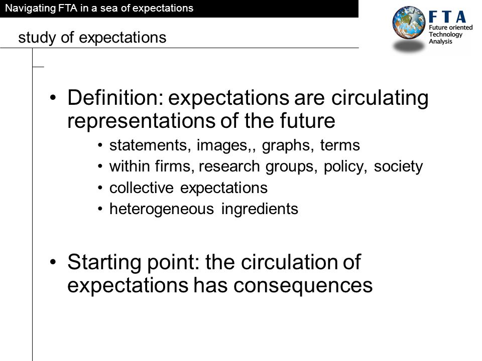 Navigating FTA in a sea of expectations study of expectations Definition: expectations are circulating representations of the future statements, images,, graphs, terms within firms, research groups, policy, society collective expectations heterogeneous ingredients Starting point: the circulation of expectations has consequences