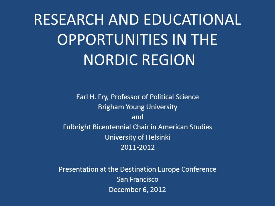 RESEARCH AND EDUCATIONAL OPPORTUNITIES IN THE NORDIC REGION Earl H. Fry, Professor of Political Science Brigham Young University and Fulbright Bicente