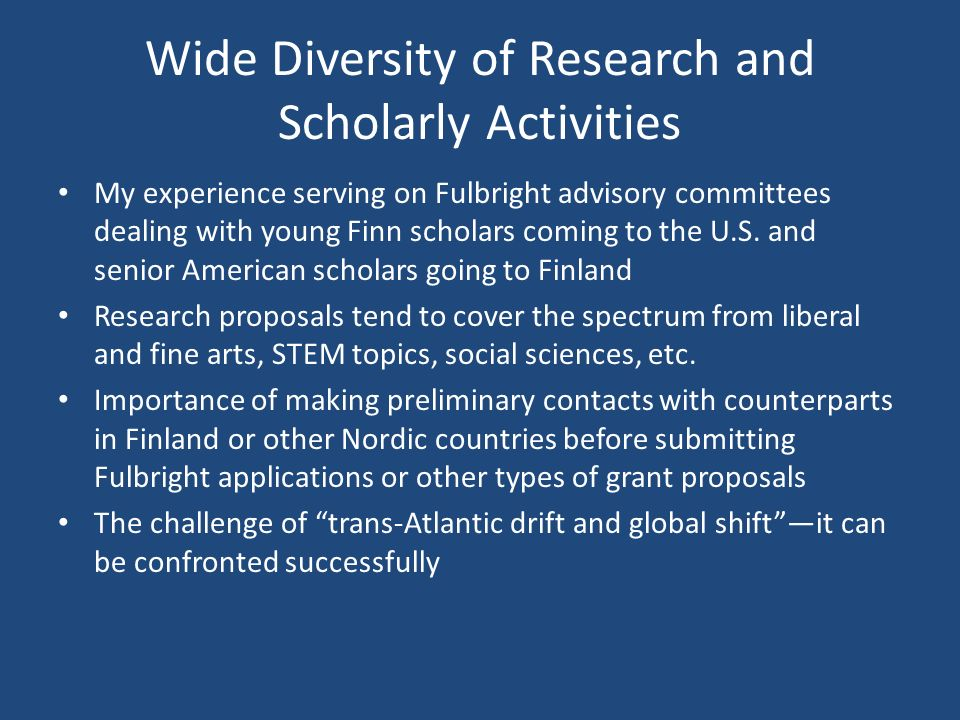 Wide Diversity of Research and Scholarly Activities My experience serving on Fulbright advisory committees dealing with young Finn scholars coming to the U.S.