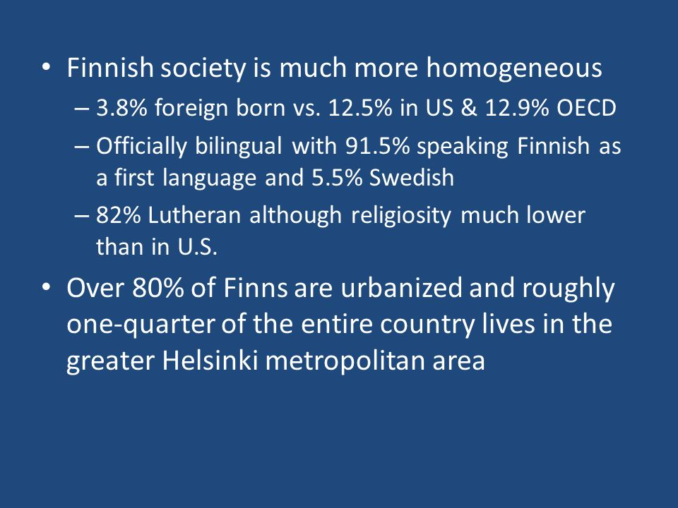 Finnish society is much more homogeneous – 3.8% foreign born vs. 12.5% in US & 12.9% OECD – Officially bilingual with 91.5% speaking Finnish as a firs
