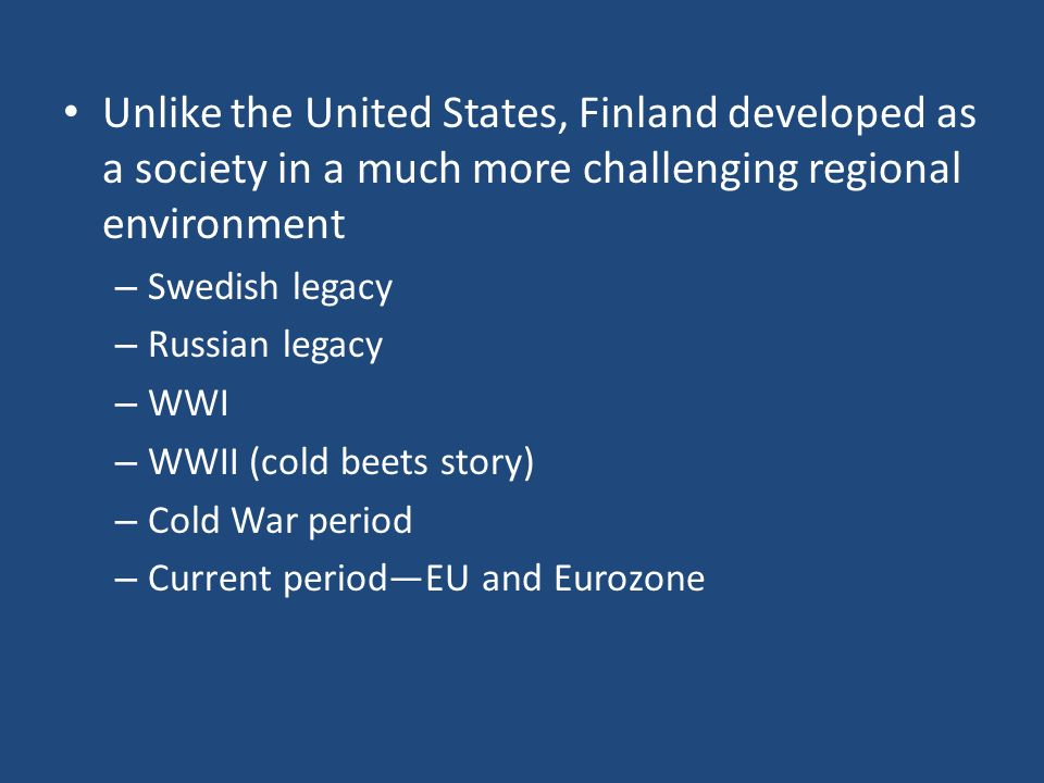 Unlike the United States, Finland developed as a society in a much more challenging regional environment – Swedish legacy – Russian legacy – WWI – WWII (cold beets story) – Cold War period – Current periodEU and Eurozone