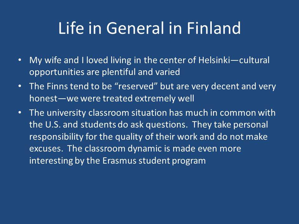 Life in General in Finland My wife and I loved living in the center of Helsinkicultural opportunities are plentiful and varied The Finns tend to be re