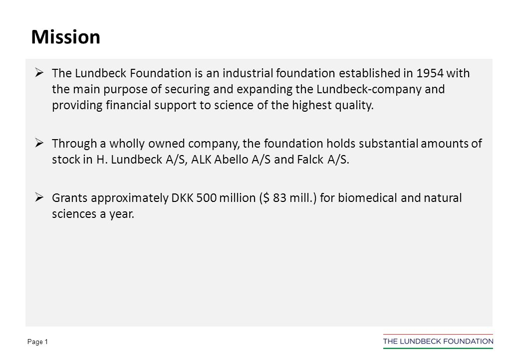 Page 1 The Lundbeck Foundation is an industrial foundation established in 1954 with the main purpose of securing and expanding the Lundbeck-company and providing financial support to science of the highest quality.