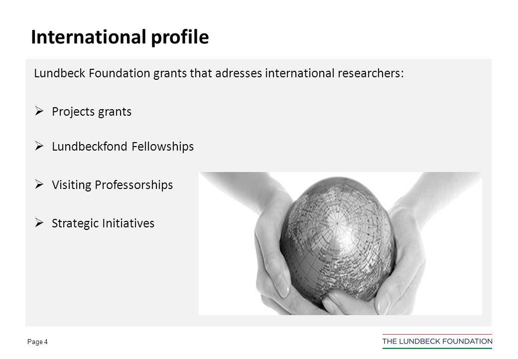 Page 4 Lundbeck Foundation grants that adresses international researchers: Projects grants Lundbeckfond Fellowships Visiting Professorships Strategic Initiatives International profile