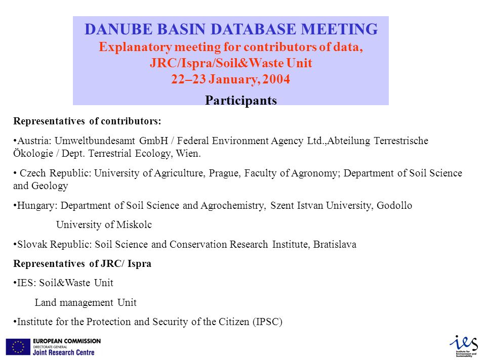 DANUBE BASIN DATABASE MEETING Explanatory meeting for contributors of data, JRC/Ispra/Soil&Waste Unit 22–23 January, 2004 Participants Representatives of contributors: Austria: Umweltbundesamt GmbH / Federal Environment Agency Ltd.,Abteilung Terrestrische Ökologie / Dept.
