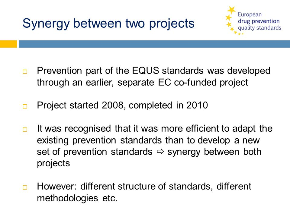Synergy between two projects Prevention part of the EQUS standards was developed through an earlier, separate EC co-funded project Project started 200
