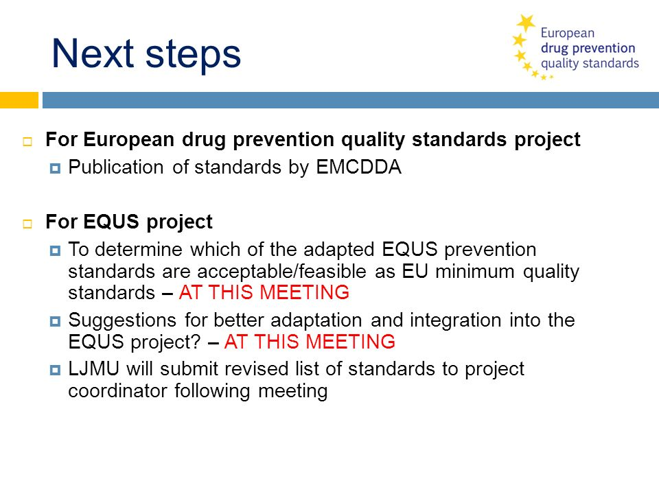Next steps For European drug prevention quality standards project Publication of standards by EMCDDA For EQUS project To determine which of the adapte