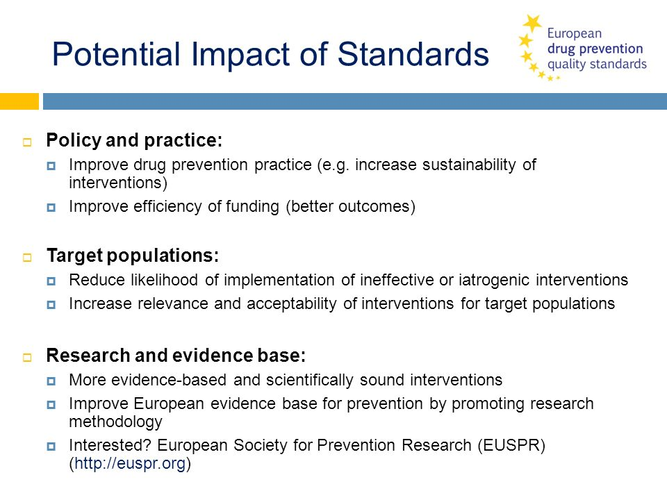 Potential Impact of Standards Policy and practice: Improve drug prevention practice (e.g. increase sustainability of interventions) Improve efficiency