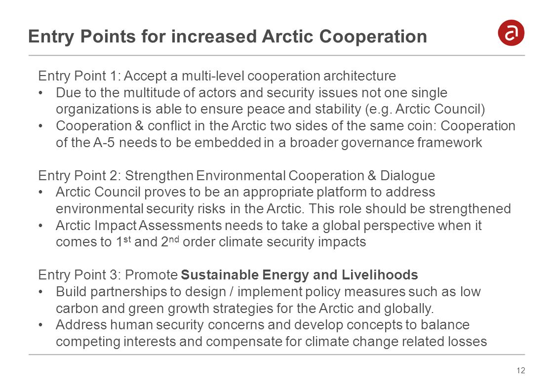 12 Entry Points for increased Arctic Cooperation Entry Point 1: Accept a multi-level cooperation architecture Due to the multitude of actors and secur