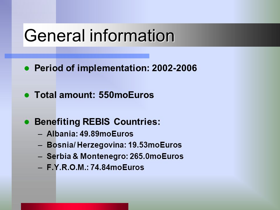 General information Period of implementation: 2002-2006 Total amount: 550moEuros Benefiting REBIS Countries: –Albania: 49.89moEuros –Bosnia/ Herzegovi
