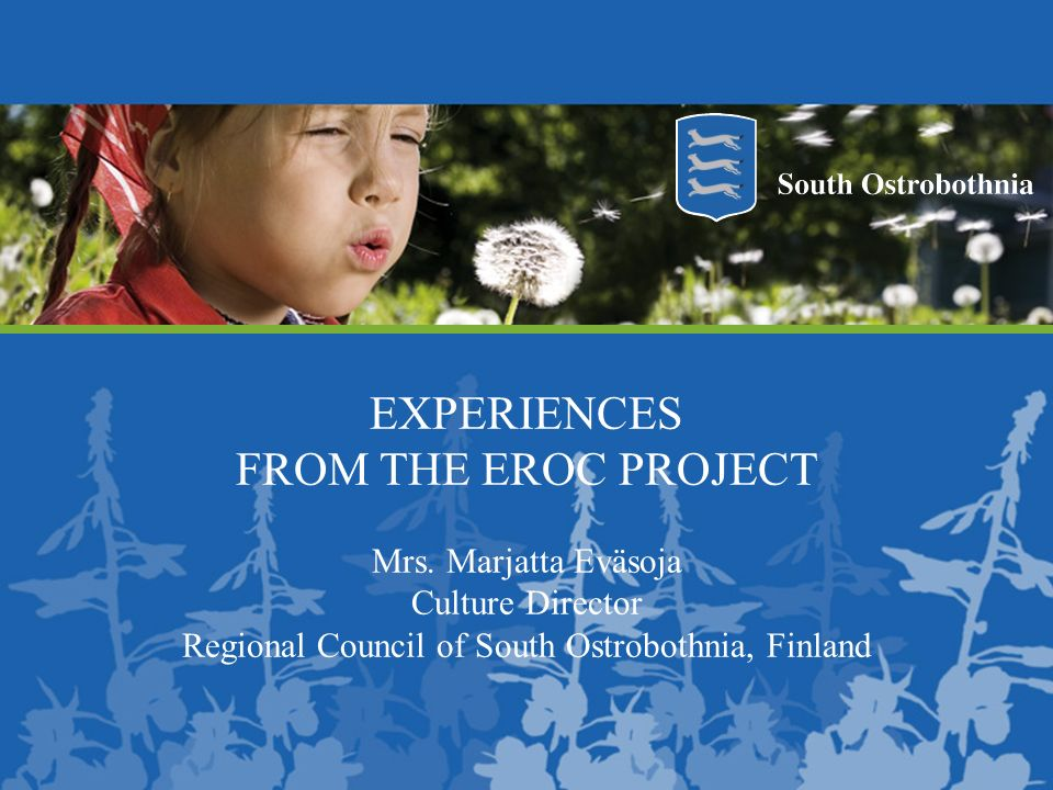 EXPERIENCES FROM THE EROC PROJECT Mrs. Marjatta Eväsoja Culture Director Regional Council of South Ostrobothnia, Finland