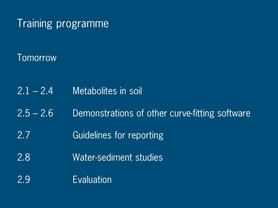 Training programme Tomorrow 2.1 – 2.4Metabolites in soil 2.5 – 2.6Demonstrations of other curve-fitting software 2.7Guidelines for reporting 2.8Water-