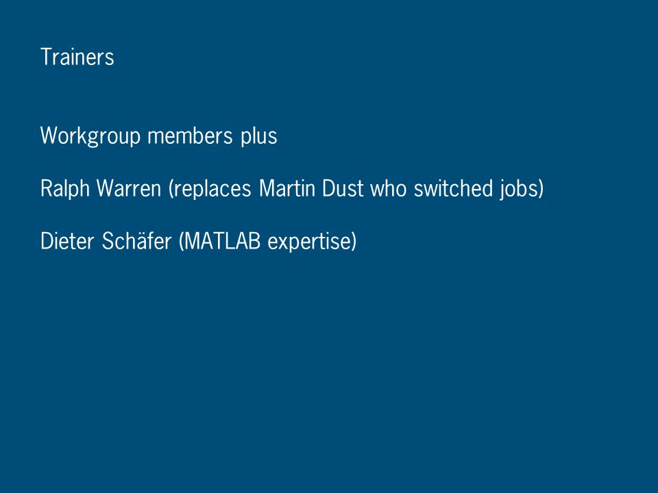 Trainers Workgroup members plus Ralph Warren (replaces Martin Dust who switched jobs) Dieter Schäfer (MATLAB expertise)