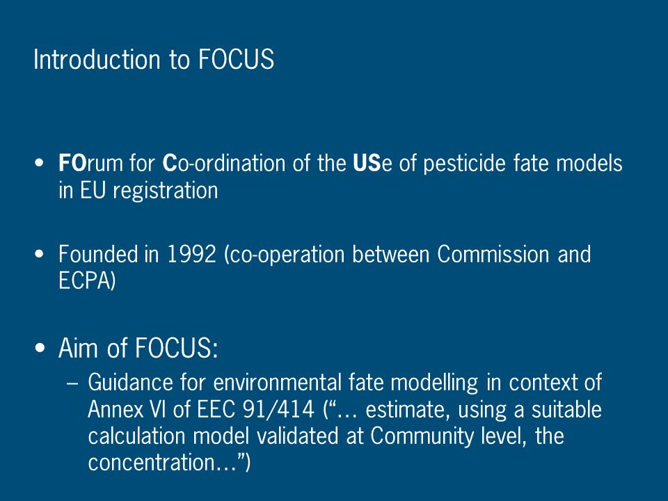Introduction to FOCUS FO rum for C o-ordination of the US e of pesticide fate models in EU registration Founded in 1992 (co-operation between Commissi