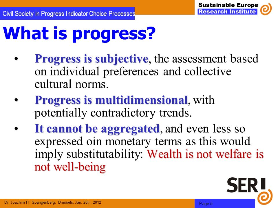 Dr. Joachim H. Spangenberg, Brussels, Jan. 26th, 2012 Page 5 Civil Society in Progress Indicator Choice Processes What is progress? Progress is subjec