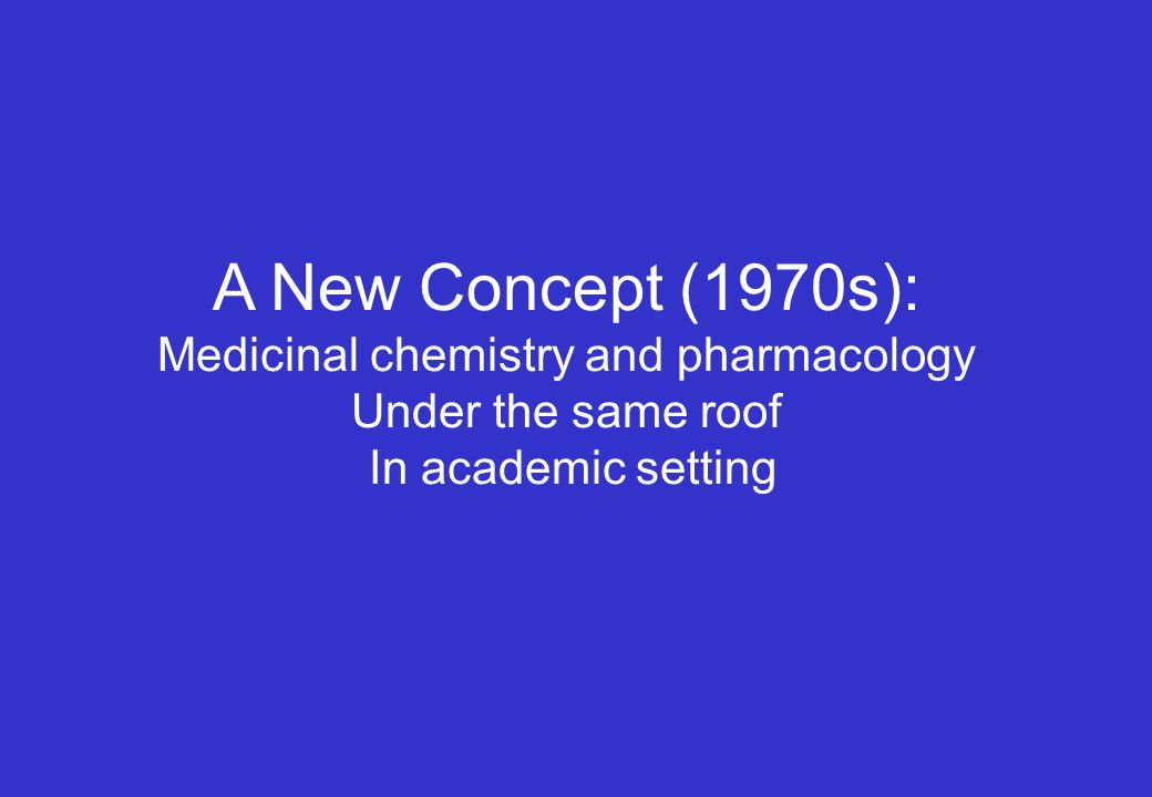 A New Concept (1970s): Medicinal chemistry and pharmacology Under the same roof In academic setting