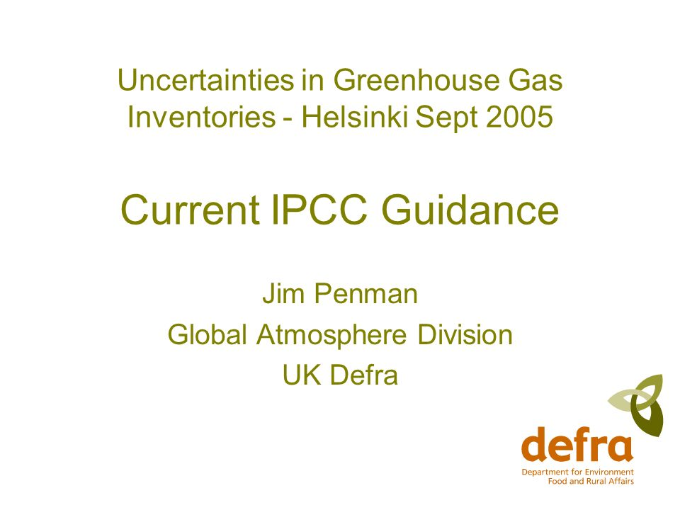 Uncertainties in Greenhouse Gas Inventories - Helsinki Sept 2005 Current IPCC Guidance Jim Penman Global Atmosphere Division UK Defra