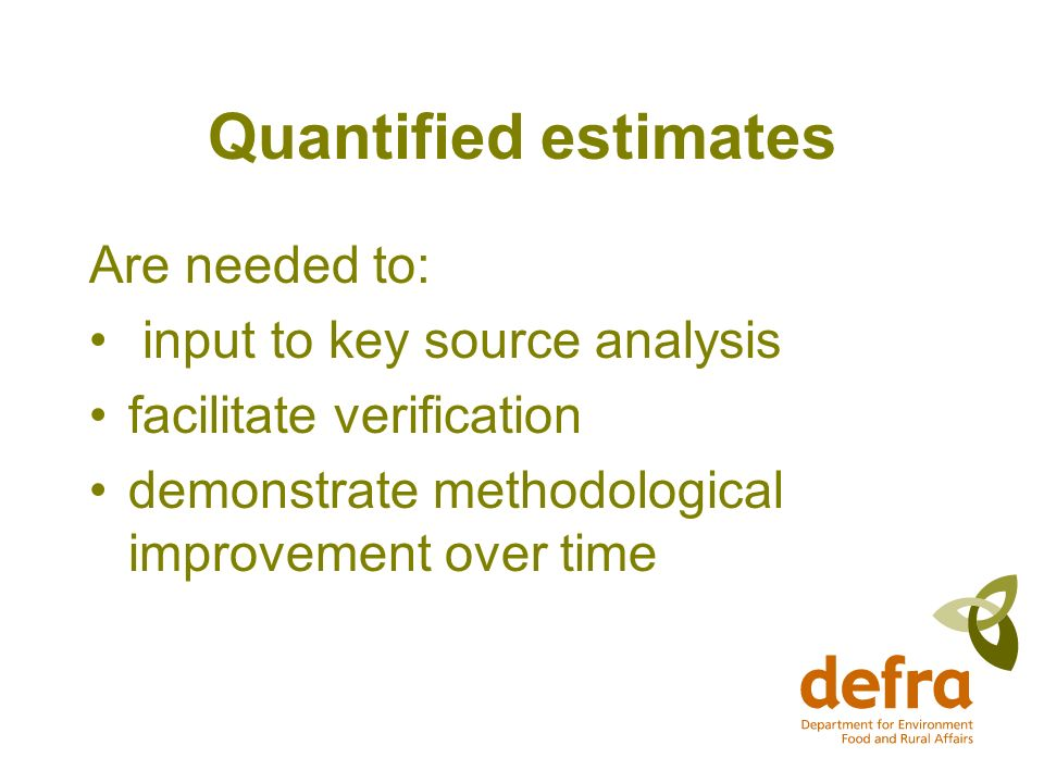 Quantified estimates Are needed to: input to key source analysis facilitate verification demonstrate methodological improvement over time