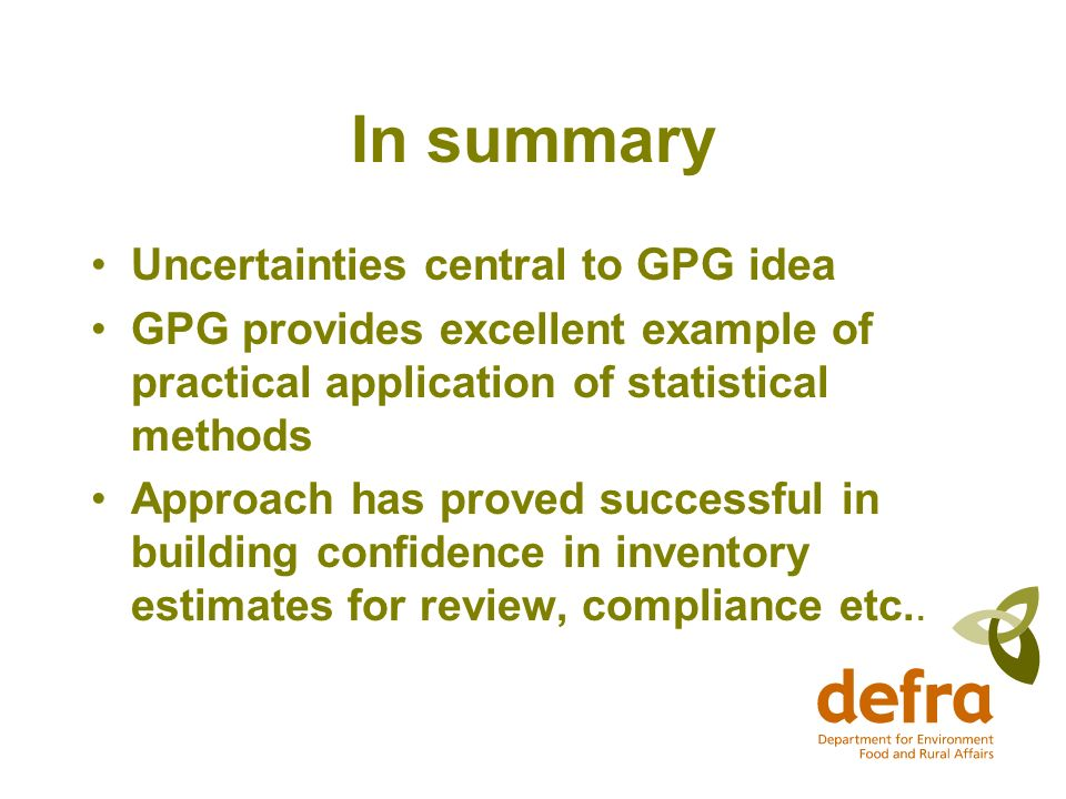 In summary Uncertainties central to GPG idea GPG provides excellent example of practical application of statistical methods Approach has proved successful in building confidence in inventory estimates for review, compliance etc..