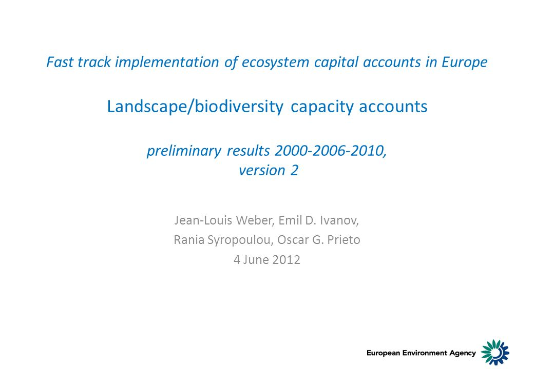 Fast track implementation of ecosystem capital accounts in Europe Landscape/biodiversity capacity accounts preliminary results 2000-2006-2010, version 2 Jean-Louis Weber, Emil D.