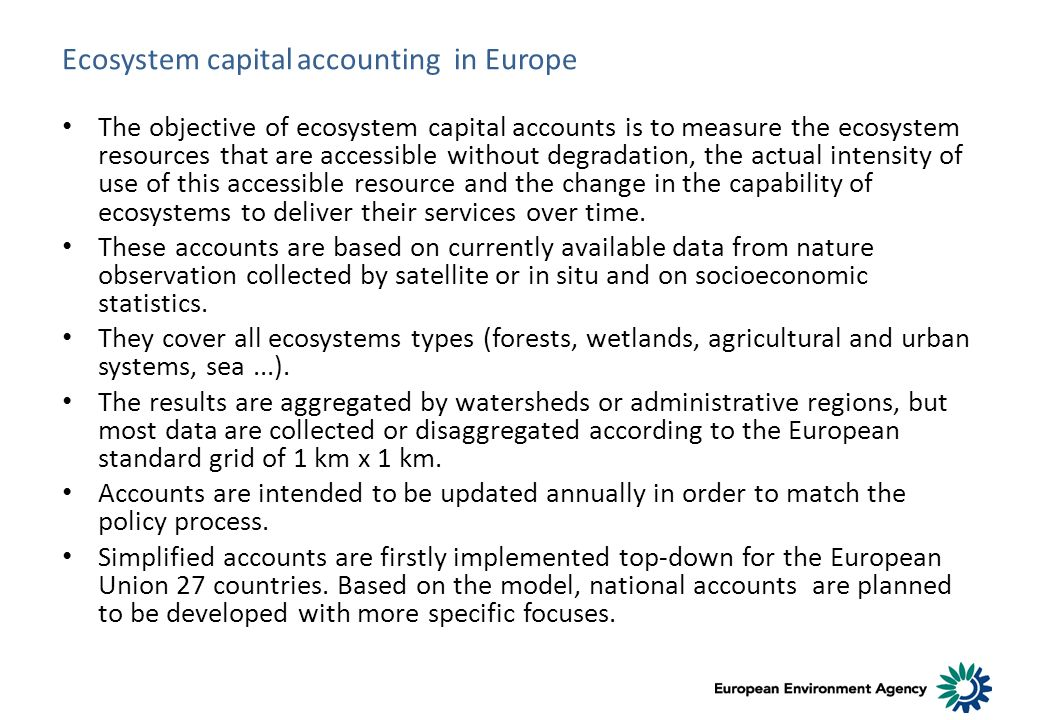 Ecosystem capital accounting in Europe The objective of ecosystem capital accounts is to measure the ecosystem resources that are accessible without degradation, the actual intensity of use of this accessible resource and the change in the capability of ecosystems to deliver their services over time.
