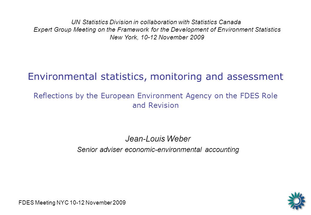 FDES Meeting NYC 10-12 November 2009 Environmental statistics, monitoring and assessment Reflections by the European Environment Agency on the FDES Role and Revision Jean-Louis Weber Senior adviser economic-environmental accounting UN Statistics Division in collaboration with Statistics Canada Expert Group Meeting on the Framework for the Development of Environment Statistics New York, 10-12 November 2009