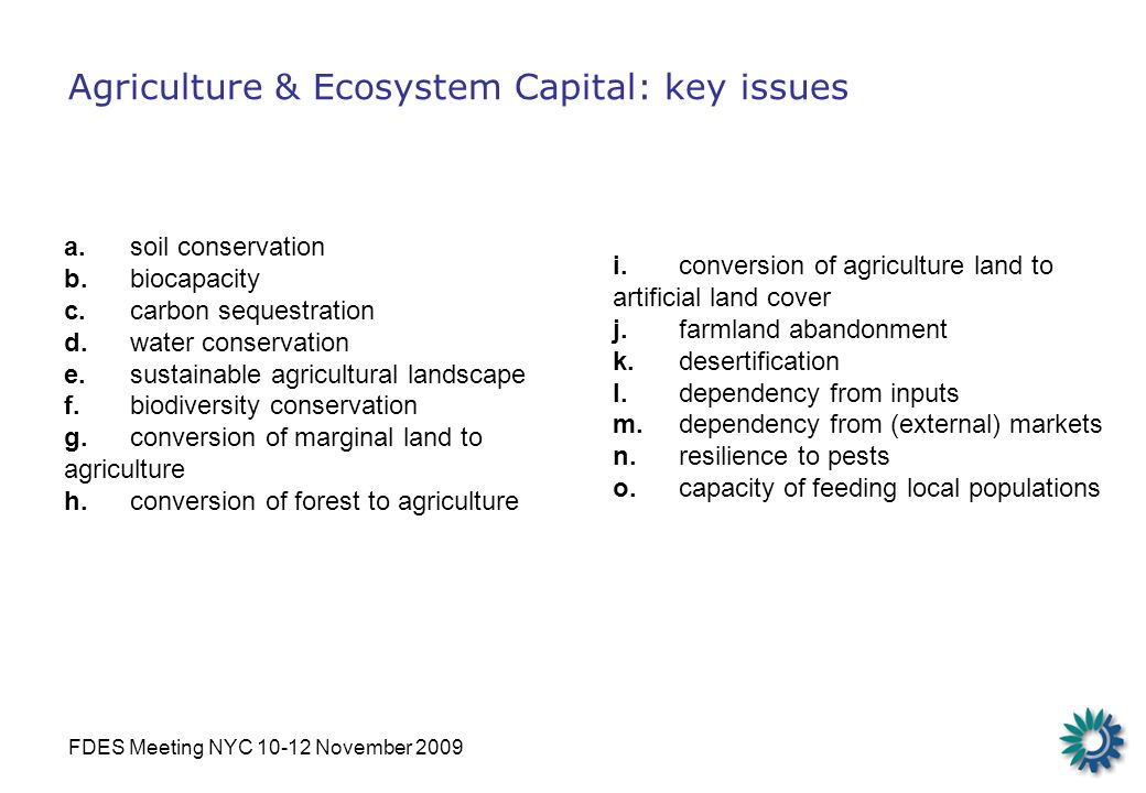 FDES Meeting NYC 10-12 November 2009 Agriculture & Ecosystem Capital: key issues a.soil conservation b.biocapacity c.carbon sequestration d.water conservation e.sustainable agricultural landscape f.biodiversity conservation g.conversion of marginal land to agriculture h.conversion of forest to agriculture i.conversion of agriculture land to artificial land cover j.farmland abandonment k.desertification l.dependency from inputs m.dependency from (external) markets n.resilience to pests o.capacity of feeding local populations