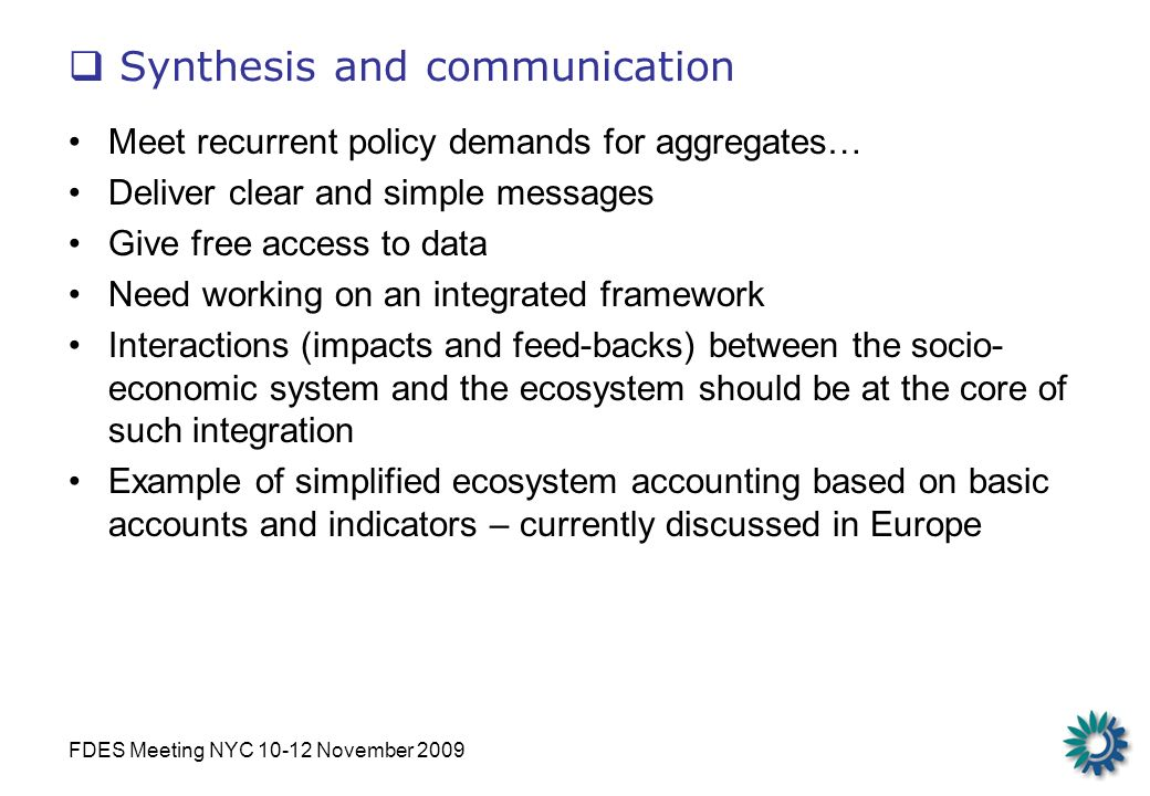 FDES Meeting NYC 10-12 November 2009 Synthesis and communication Meet recurrent policy demands for aggregates… Deliver clear and simple messages Give free access to data Need working on an integrated framework Interactions (impacts and feed-backs) between the socio- economic system and the ecosystem should be at the core of such integration Example of simplified ecosystem accounting based on basic accounts and indicators – currently discussed in Europe