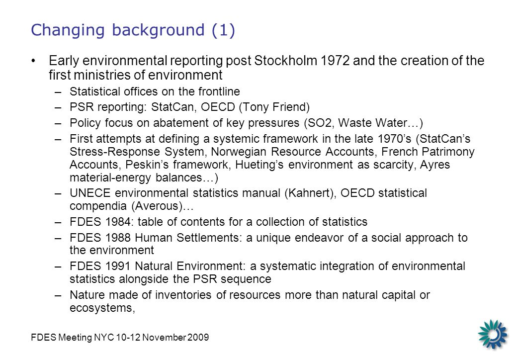 FDES Meeting NYC 10-12 November 2009 Changing background (1) Early environmental reporting post Stockholm 1972 and the creation of the first ministries of environment –Statistical offices on the frontline –PSR reporting: StatCan, OECD (Tony Friend) –Policy focus on abatement of key pressures (SO2, Waste Water…) –First attempts at defining a systemic framework in the late 1970s (StatCans Stress-Response System, Norwegian Resource Accounts, French Patrimony Accounts, Peskins framework, Huetings environment as scarcity, Ayres material-energy balances…) –UNECE environmental statistics manual (Kahnert), OECD statistical compendia (Averous)… –FDES 1984: table of contents for a collection of statistics –FDES 1988 Human Settlements: a unique endeavor of a social approach to the environment –FDES 1991 Natural Environment: a systematic integration of environmental statistics alongside the PSR sequence –Nature made of inventories of resources more than natural capital or ecosystems,