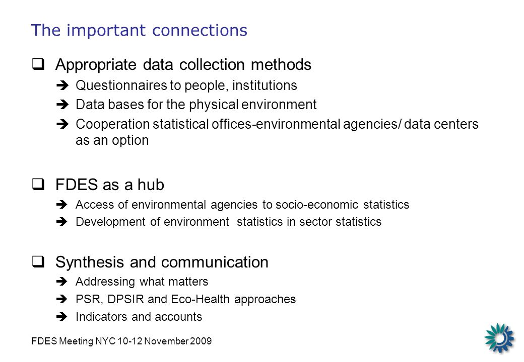 FDES Meeting NYC 10-12 November 2009 The important connections Appropriate data collection methods Questionnaires to people, institutions Data bases for the physical environment Cooperation statistical offices-environmental agencies/ data centers as an option FDES as a hub Access of environmental agencies to socio-economic statistics Development of environment statistics in sector statistics Synthesis and communication Addressing what matters PSR, DPSIR and Eco-Health approaches Indicators and accounts