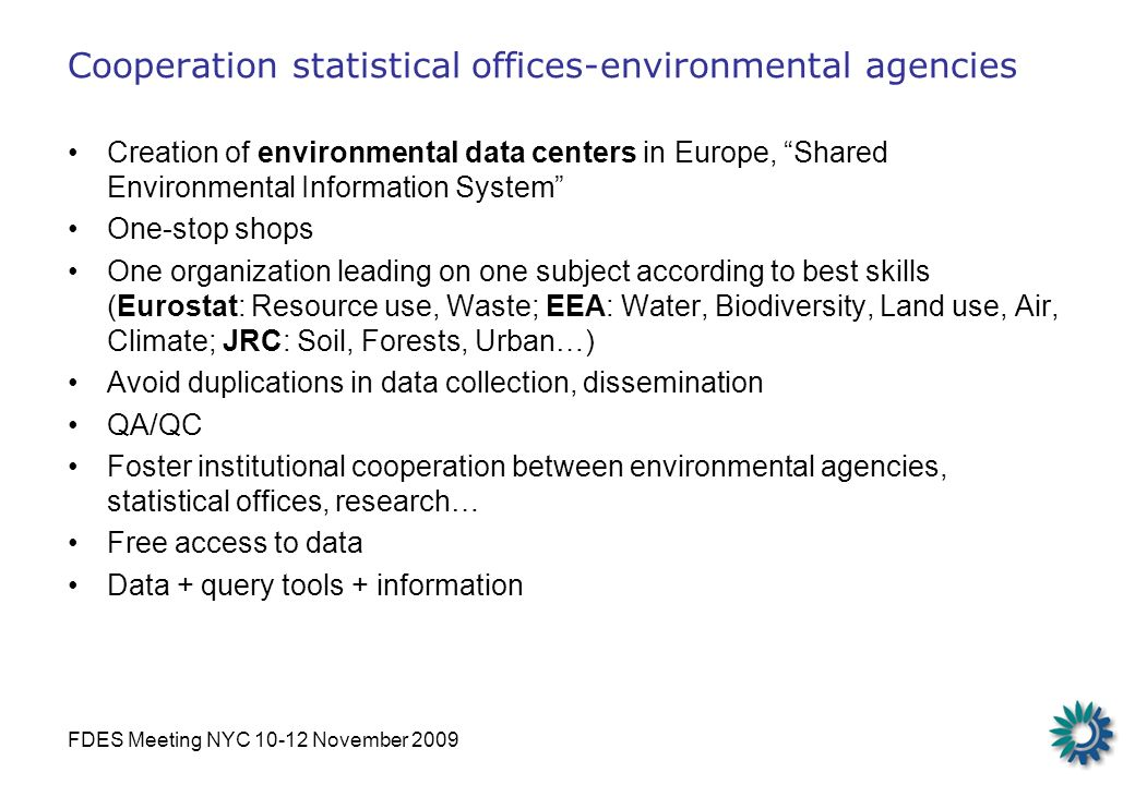 FDES Meeting NYC 10-12 November 2009 Cooperation statistical offices-environmental agencies Creation of environmental data centers in Europe, Shared Environmental Information System One-stop shops One organization leading on one subject according to best skills (Eurostat: Resource use, Waste; EEA: Water, Biodiversity, Land use, Air, Climate; JRC: Soil, Forests, Urban…) Avoid duplications in data collection, dissemination QA/QC Foster institutional cooperation between environmental agencies, statistical offices, research… Free access to data Data + query tools + information