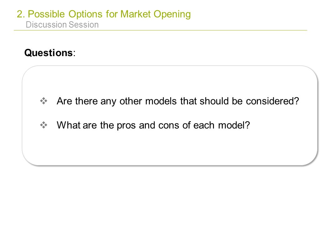 2. Possible Options for Market Opening Discussion Session Questions: Are there any other models that should be considered? What are the pros and cons