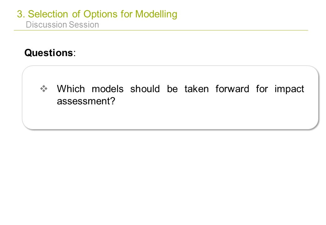 3. Selection of Options for Modelling Discussion Session Questions: Which models should be taken forward for impact assessment?
