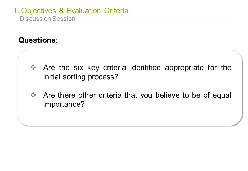 1. Objectives & Evaluation Criteria Discussion Session Questions: Are the six key criteria identified appropriate for the initial sorting process? Are