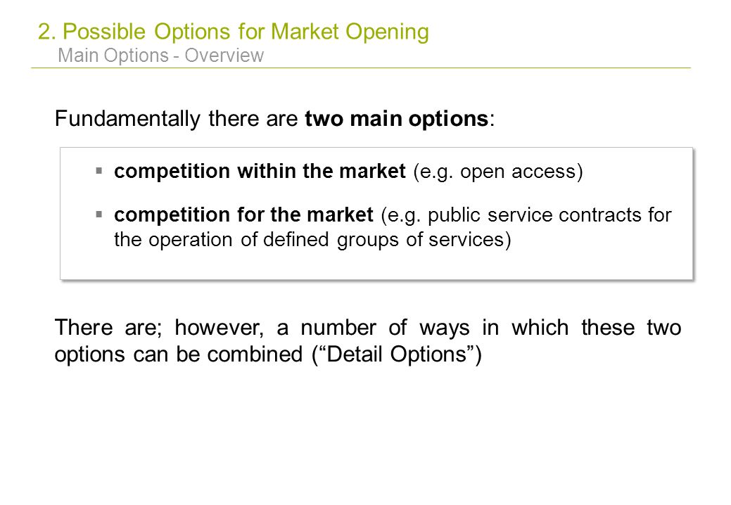 2. Possible Options for Market Opening Main Options - Overview Fundamentally there are two main options: competition within the market (e.g. open acce