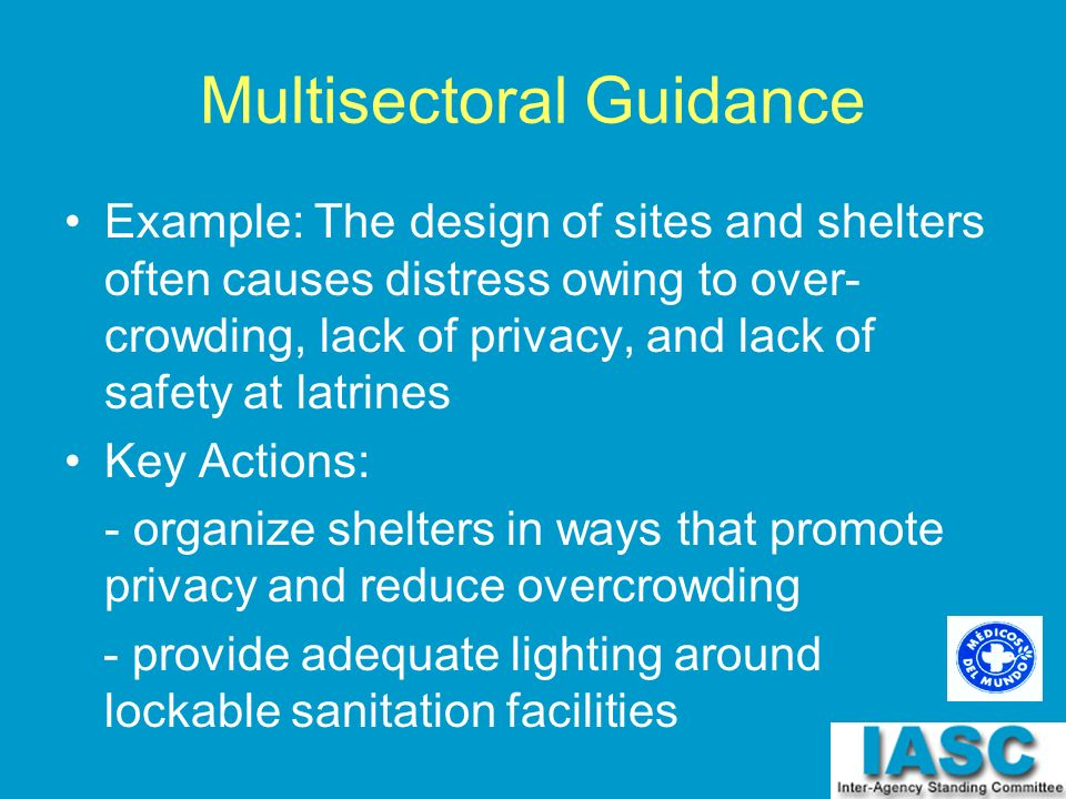 Multisectoral Guidance Example: The design of sites and shelters often causes distress owing to over- crowding, lack of privacy, and lack of safety at