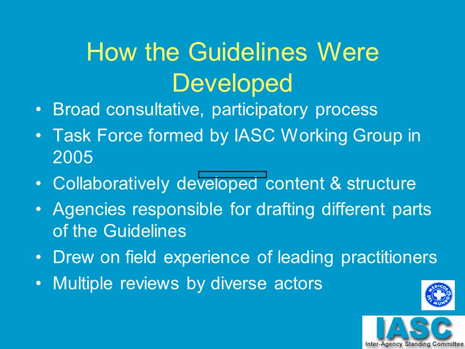 How the Guidelines Were Developed Broad consultative, participatory process Task Force formed by IASC Working Group in 2005 Collaboratively developed