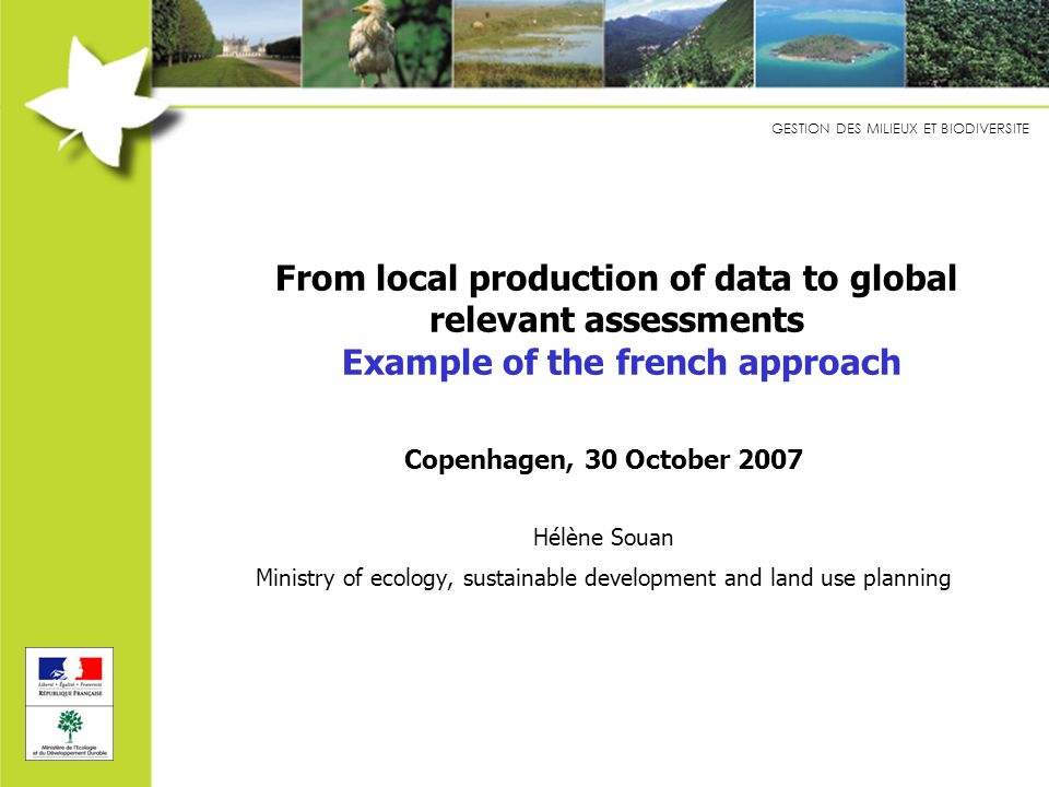 GESTION DES MILIEUX ET BIODIVERSITE Step 1 : Framework for the first assessment Tasks/activities 1.Gather available national datasets and propose a quick global assessment (overview) of ecosystem status, services and links with activities : qualitative analysis + quantification as frequently as possible Data to be used : databases, GIS, publications No focus on interactions at this stage 2.Selection of a few key issues (ecosystems and/or activities and/or places) 3.More detailed analysis for these issues : complementary datasets, interviews with local stakeholders but no new data collection (= step 2)
