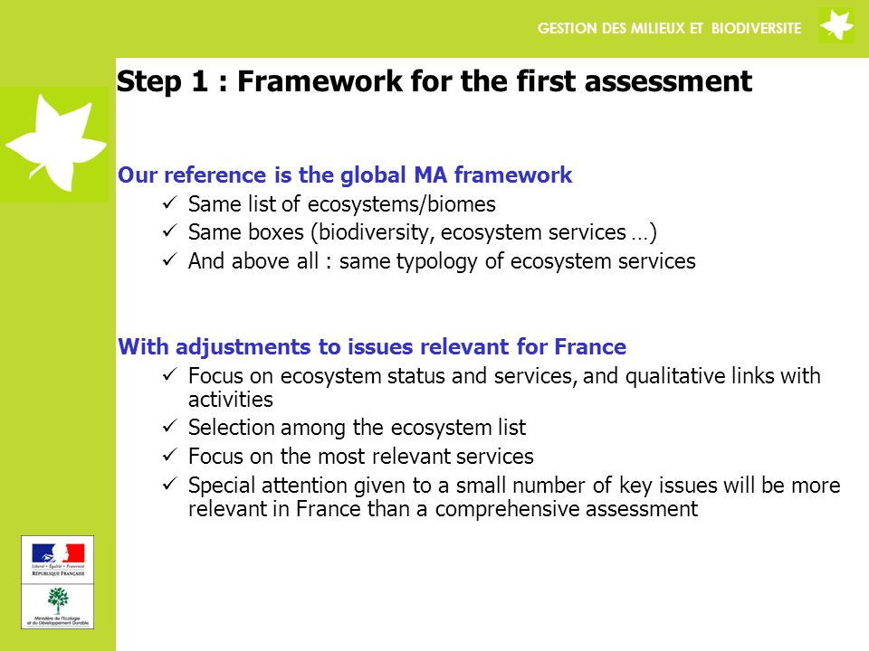 GESTION DES MILIEUX ET BIODIVERSITE Step 1 : Framework for the first assessment Our reference is the global MA framework Same list of ecosystems/biomes Same boxes (biodiversity, ecosystem services …) And above all : same typology of ecosystem services With adjustments to issues relevant for France Focus on ecosystem status and services, and qualitative links with activities Selection among the ecosystem list Focus on the most relevant services Special attention given to a small number of key issues will be more relevant in France than a comprehensive assessment