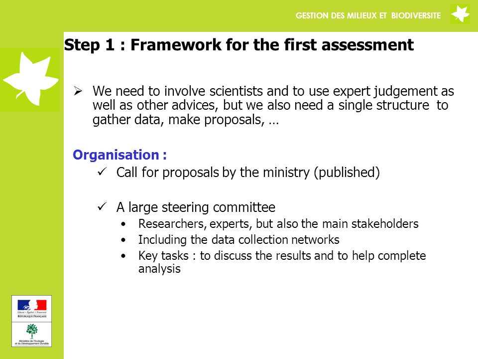 GESTION DES MILIEUX ET BIODIVERSITE Step 1 : Framework for the first assessment We need to involve scientists and to use expert judgement as well as other advices, but we also need a single structure to gather data, make proposals, … Organisation : Call for proposals by the ministry (published) A large steering committee Researchers, experts, but also the main stakeholders Including the data collection networks Key tasks : to discuss the results and to help complete analysis