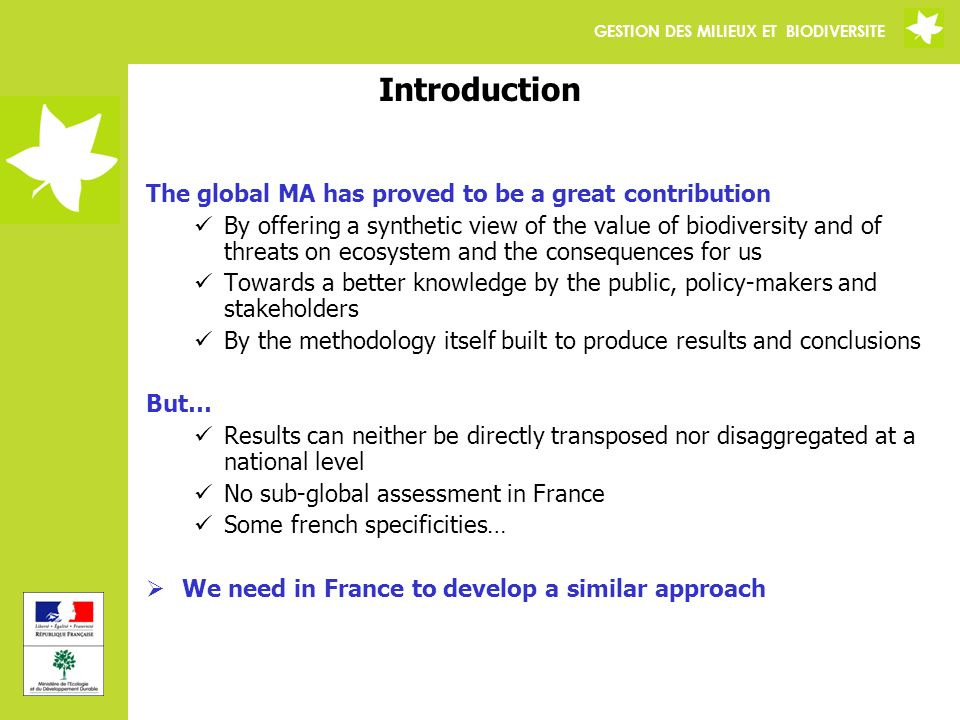 GESTION DES MILIEUX ET BIODIVERSITE Introduction The global MA has proved to be a great contribution By offering a synthetic view of the value of biodiversity and of threats on ecosystem and the consequences for us Towards a better knowledge by the public, policy-makers and stakeholders By the methodology itself built to produce results and conclusions But… Results can neither be directly transposed nor disaggregated at a national level No sub-global assessment in France Some french specificities… We need in France to develop a similar approach