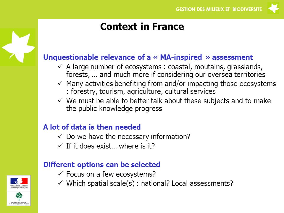 GESTION DES MILIEUX ET BIODIVERSITE Context in France Unquestionable relevance of a « MA-inspired » assessment A large number of ecosystems : coastal, moutains, grasslands, forests, … and much more if considering our oversea territories Many activities benefiting from and/or impacting those ecosystems : forestry, tourism, agriculture, cultural services We must be able to better talk about these subjects and to make the public knowledge progress A lot of data is then needed Do we have the necessary information.