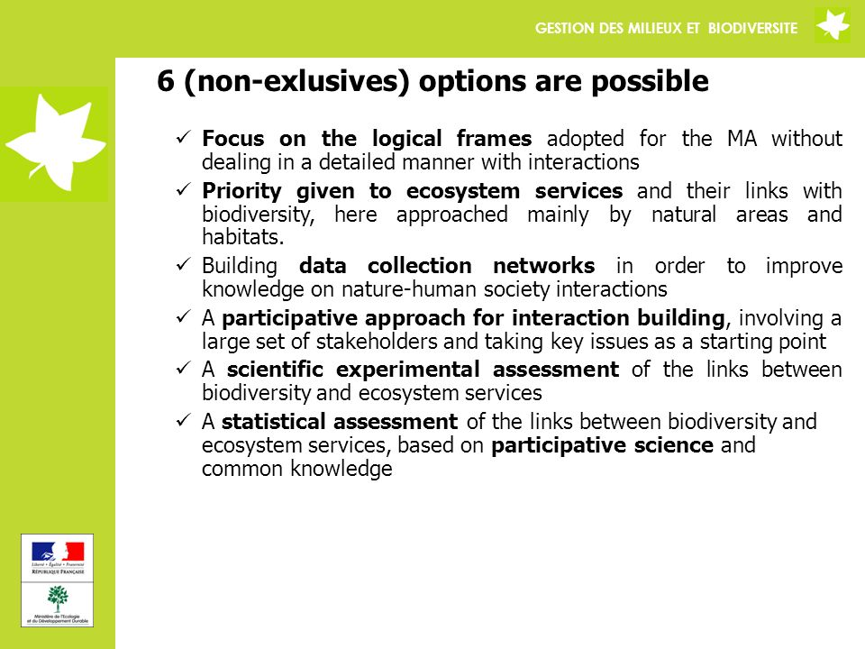 GESTION DES MILIEUX ET BIODIVERSITE 6 (non-exlusives) options are possible Focus on the logical frames adopted for the MA without dealing in a detailed manner with interactions Priority given to ecosystem services and their links with biodiversity, here approached mainly by natural areas and habitats.